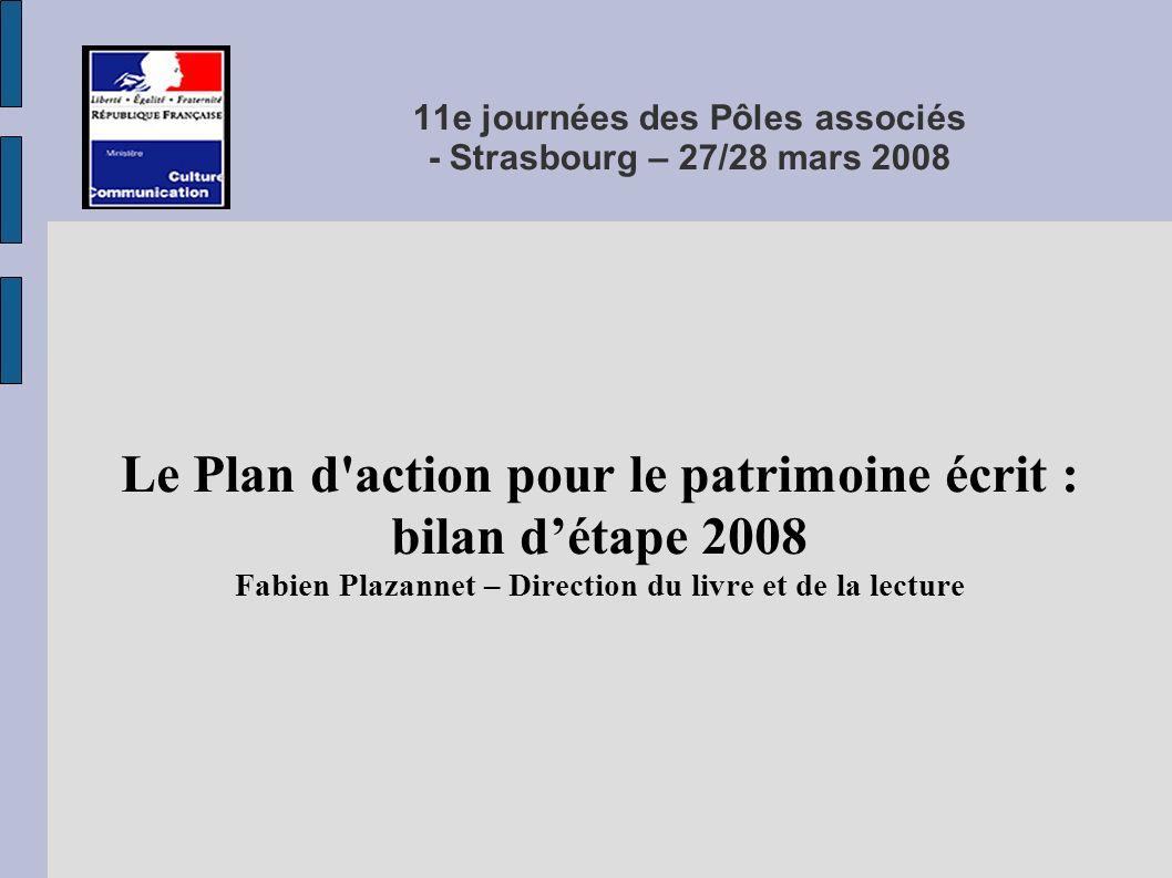 11e journées des Pôles associés - Strasbourg – 27/28 mars 2008 Le Plan d action pour le patrimoine écrit : bilan détape 2008 Fabien Plazannet – Direction du livre et de la lecture