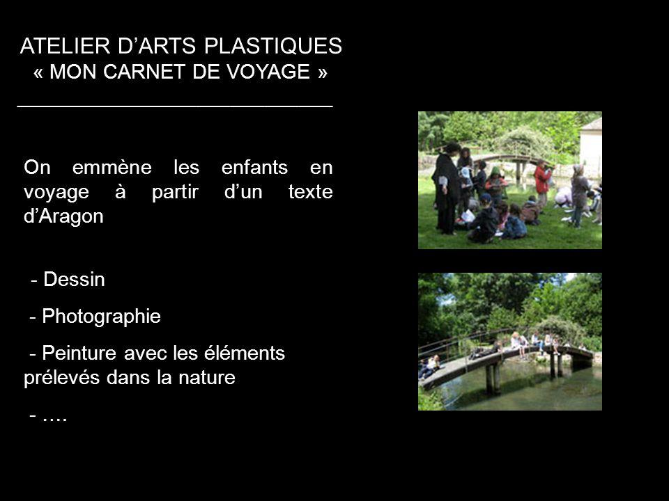 ATELIER DARTS PLASTIQUES « MON CARNET DE VOYAGE » ____________________________ On emmène les enfants en voyage à partir dun texte dAragon -- Dessin - Photographie - Peinture avec les éléments prélevés dans la nature - ….