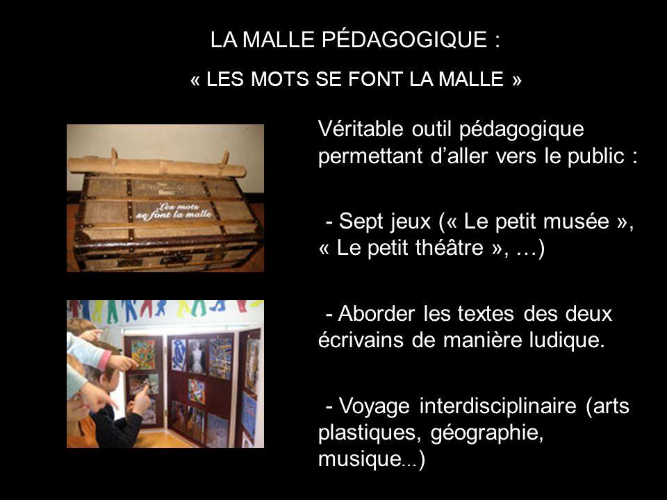 LA MALLE PÉDAGOGIQUE : « LES MOTS SE FONT LA MALLE » Véritable outil pédagogique permettant daller vers le public : -- Sept jeux (« Le petit musée », « Le petit théâtre », …) -- Aborder les textes des deux écrivains de manière ludique.