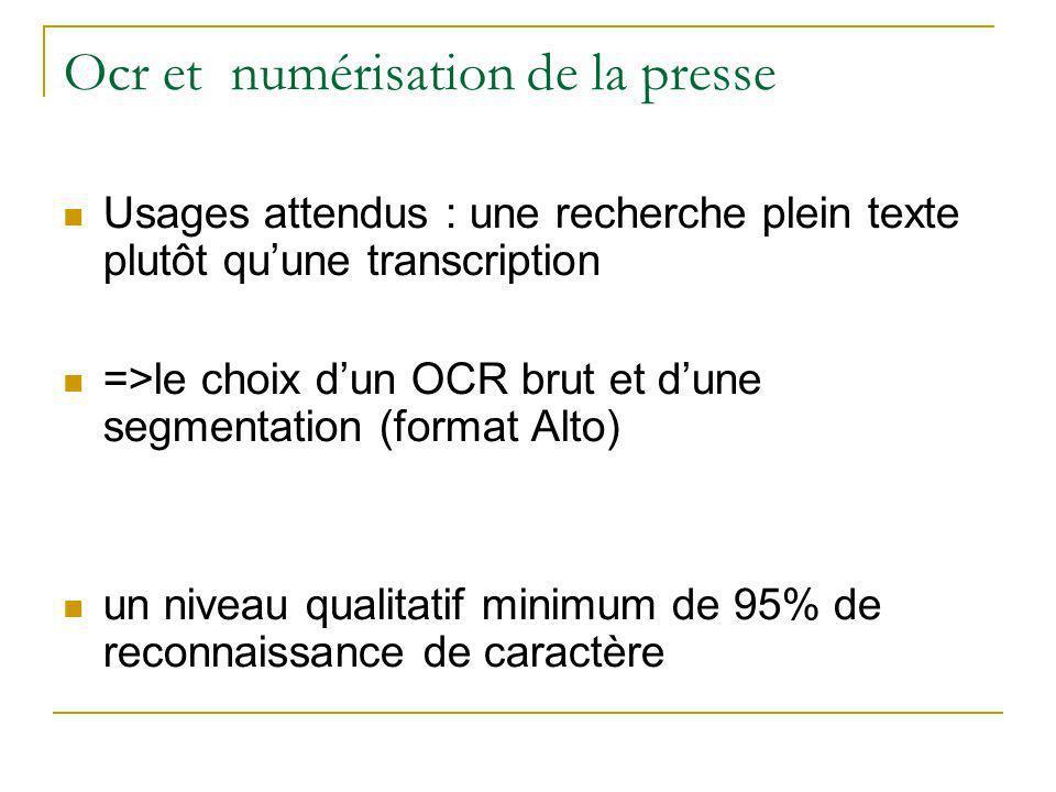 Ocr et numérisation de la presse Usages attendus : une recherche plein texte plutôt quune transcription =>le choix dun OCR brut et dune segmentation (format Alto) un niveau qualitatif minimum de 95% de reconnaissance de caractère