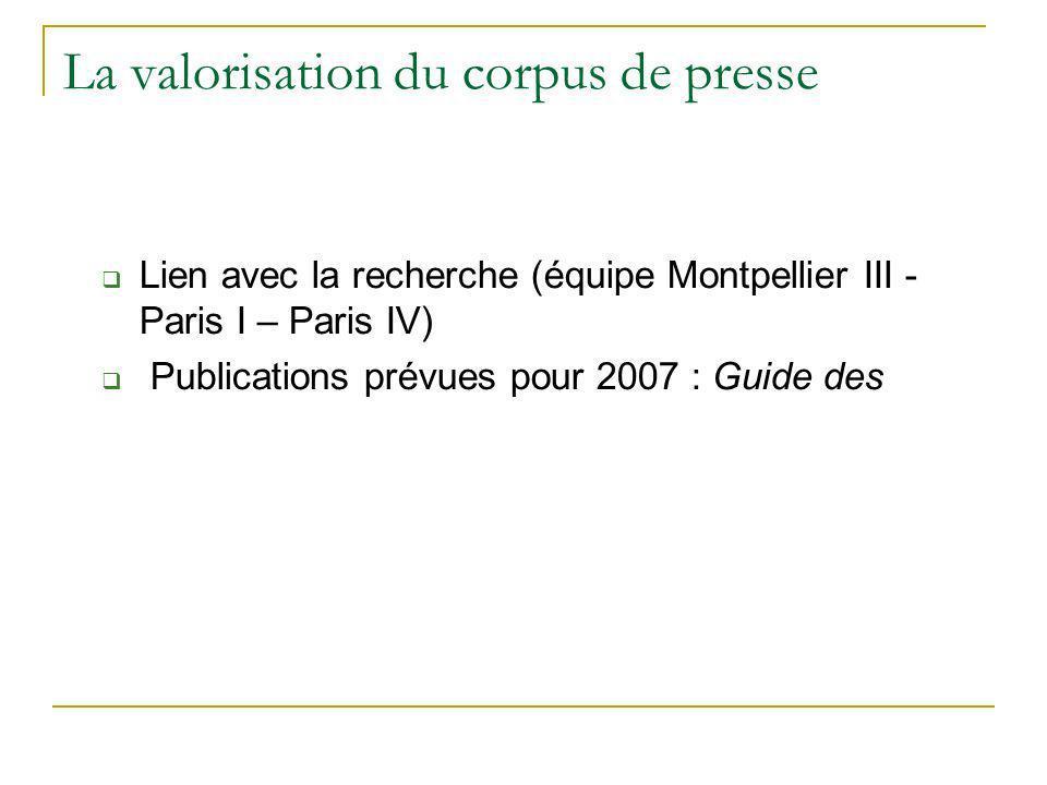 La valorisation du corpus de presse Lien avec la recherche (équipe Montpellier III - Paris I – Paris IV) Publications prévues pour 2007 : Guide des