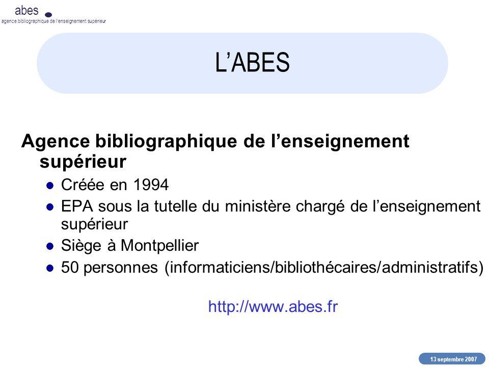 13 septembre 2007 abes agence bibliographique de lenseignement supérieur LABES Agence bibliographique de lenseignement supérieur Créée en 1994 EPA sous la tutelle du ministère chargé de lenseignement supérieur Siège à Montpellier 50 personnes (informaticiens/bibliothécaires/administratifs) http://www.abes.fr