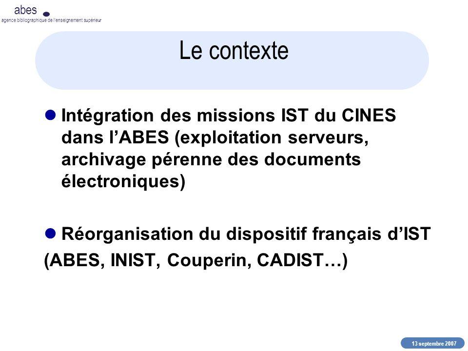 13 septembre 2007 abes agence bibliographique de lenseignement supérieur Le contexte Intégration des missions IST du CINES dans lABES (exploitation se