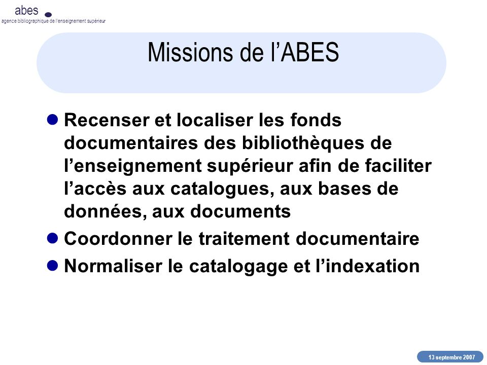 13 septembre 2007 abes agence bibliographique de lenseignement supérieur Missions de lABES Recenser et localiser les fonds documentaires des bibliothè