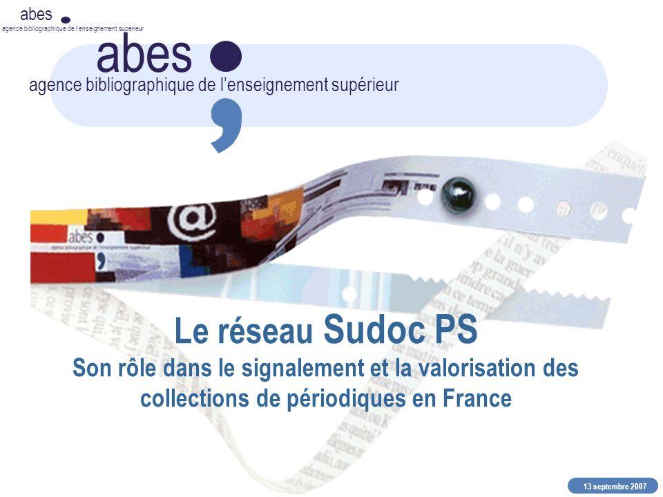13 septembre 2007 abes agence bibliographique de lenseignement supérieur abes agence bibliographique de lenseignement supérieur Le réseau Sudoc PS Son rôle dans le signalement et la valorisation des collections de périodiques en France