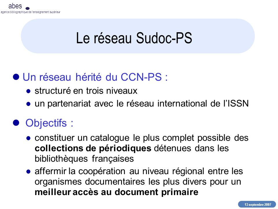 13 septembre 2007 abes agence bibliographique de lenseignement supérieur Le réseau Sudoc-PS Un réseau hérité du CCN-PS : structuré en trois niveaux un