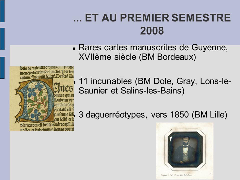 ... ET AU PREMIER SEMESTRE 2008 Rares cartes manuscrites de Guyenne, XVIIème siècle (BM Bordeaux) 11 incunables (BM Dole, Gray, Lons-le- Saunier et Sa