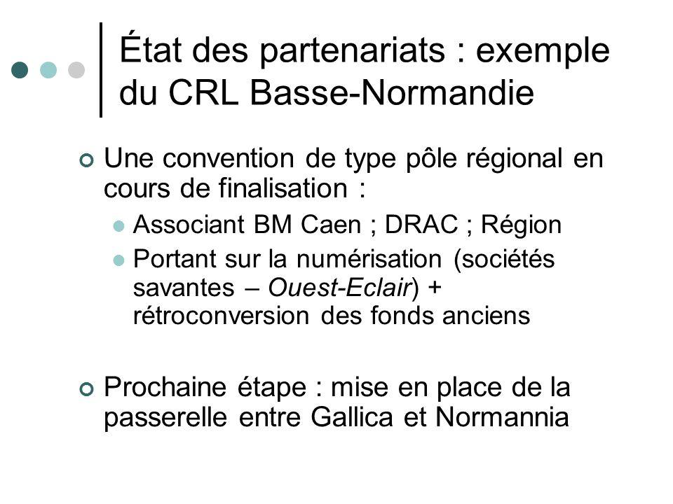 État des partenariats : exemple du CRL Basse-Normandie Une convention de type pôle régional en cours de finalisation : Associant BM Caen ; DRAC ; Région Portant sur la numérisation (sociétés savantes – Ouest-Eclair) + rétroconversion des fonds anciens Prochaine étape : mise en place de la passerelle entre Gallica et Normannia