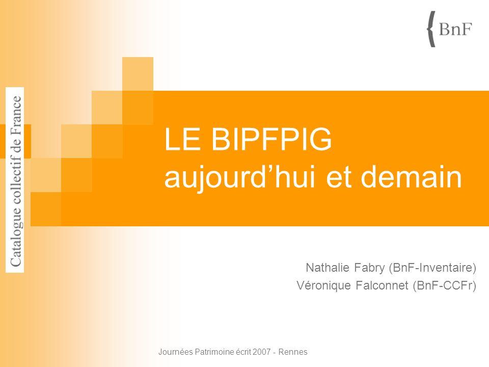 Journées Patrimoine écrit 2007 - Rennes LE BIPFPIG aujourdhui et demain Nathalie Fabry (BnF-Inventaire) Véronique Falconnet (BnF-CCFr)
