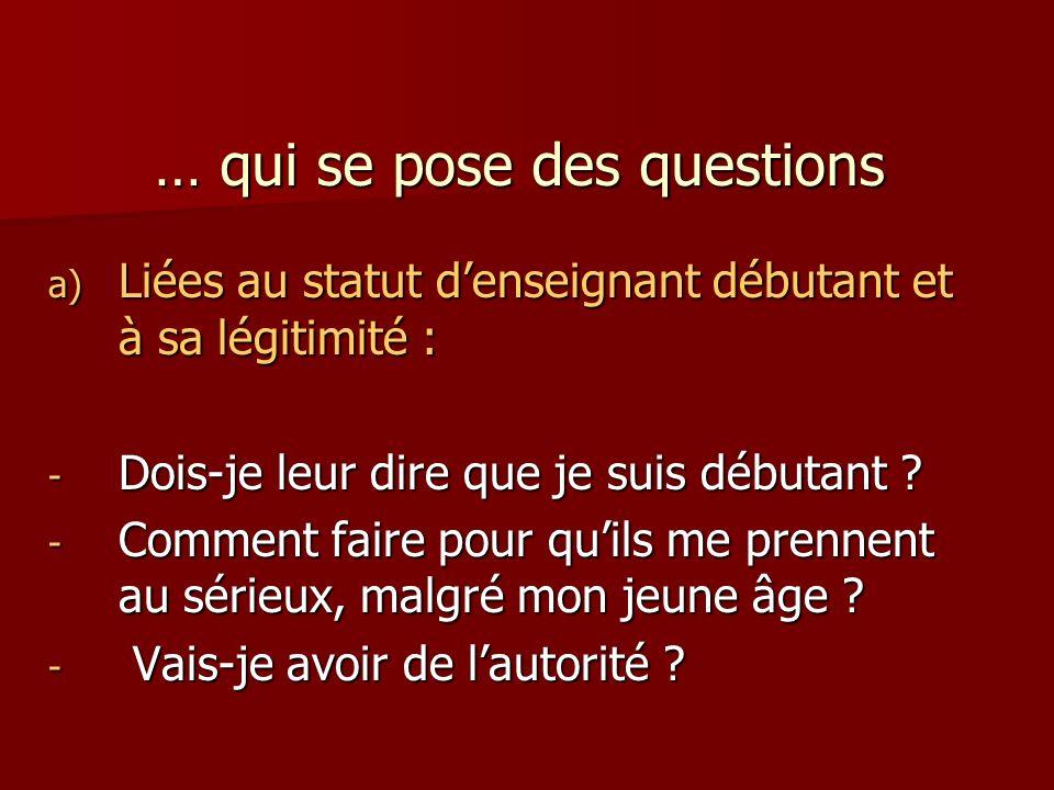 … qui se pose des questions a) Liées au statut denseignant débutant et à sa légitimité : - Dois-je leur dire que je suis débutant .