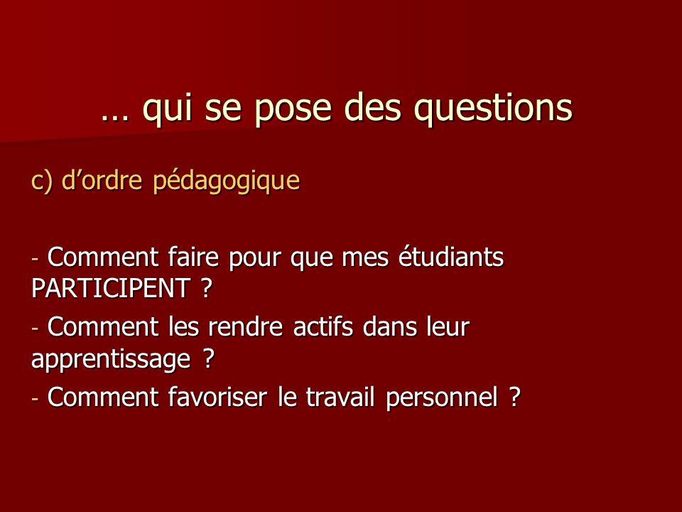 … qui se pose des questions c) dordre pédagogique - Comment faire pour que mes étudiants PARTICIPENT .