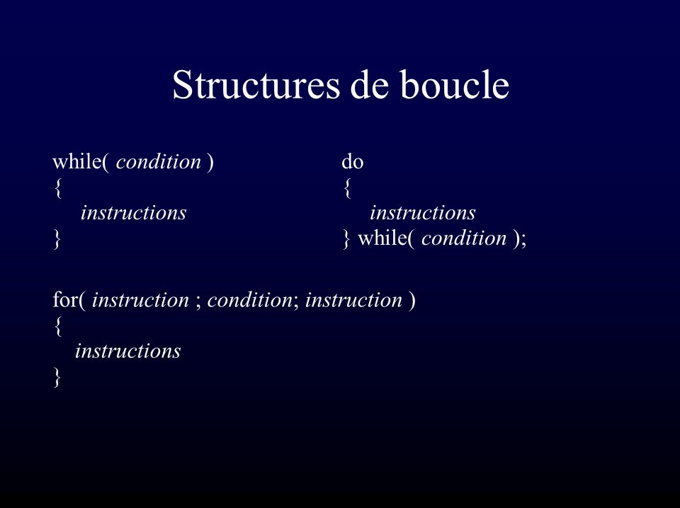 Structures de boucle while( condition ) { instructions } do { instructions } while( condition ); for( instruction ; condition; instruction ) { instructions }