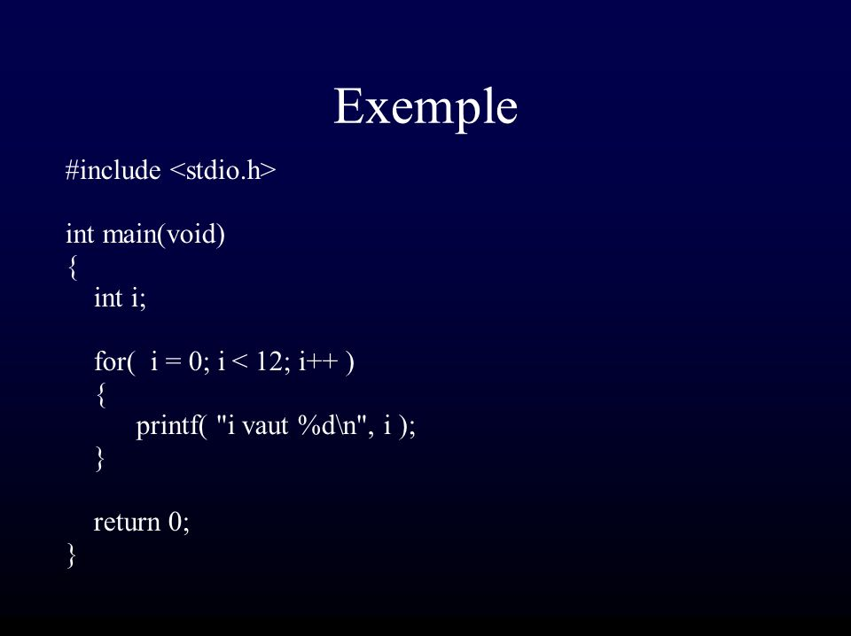 Exemple #include int main(void) { int i; for( i = 0; i < 12; i++ ) { printf( i vaut %d\n , i ); } return 0; }