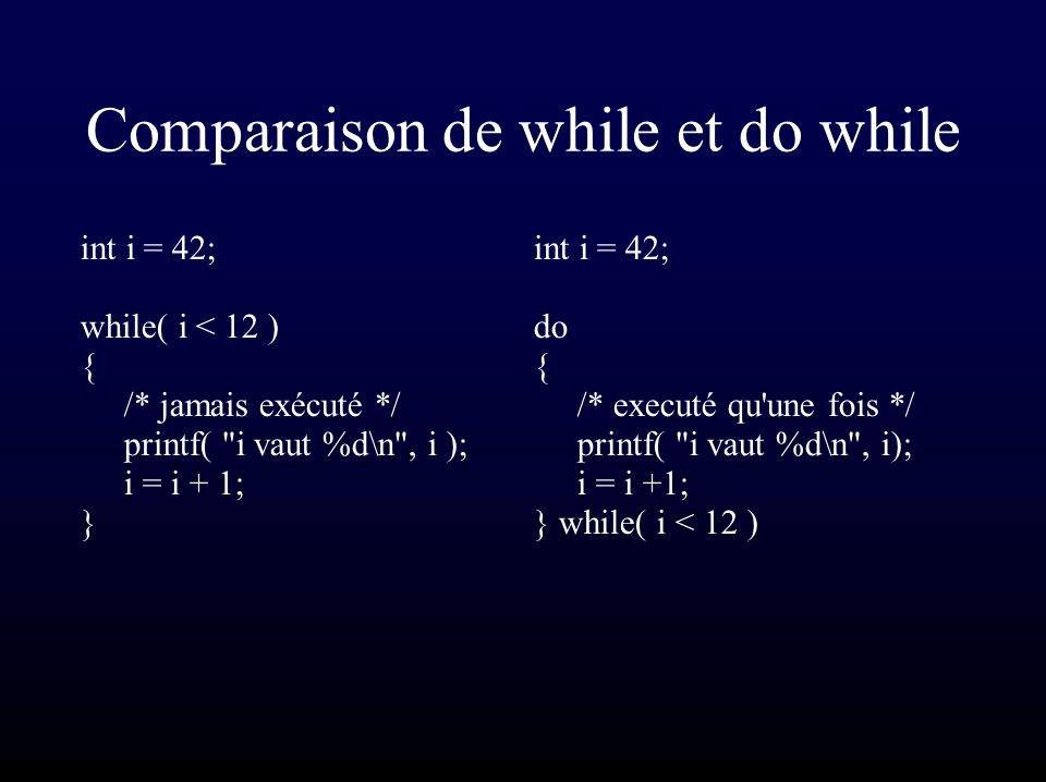 Comparaison de while et do while int i = 42; while( i < 12 ) { /* jamais exécuté */ printf(