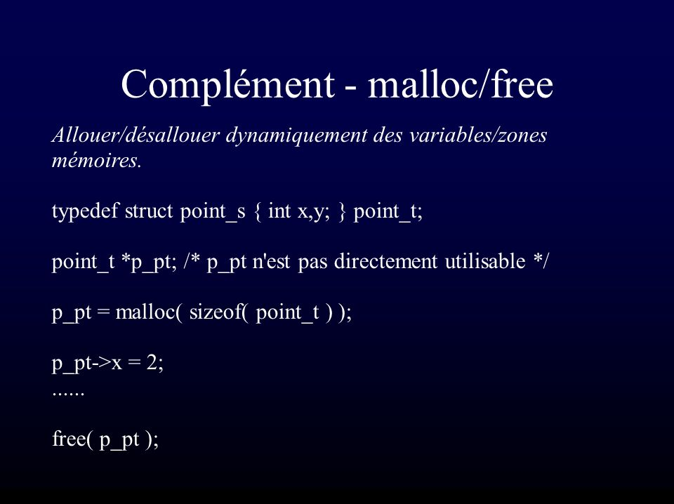 Complément - malloc/free Allouer/désallouer dynamiquement des variables/zones mémoires. typedef struct point_s { int x,y; } point_t; point_t *p_pt; /*