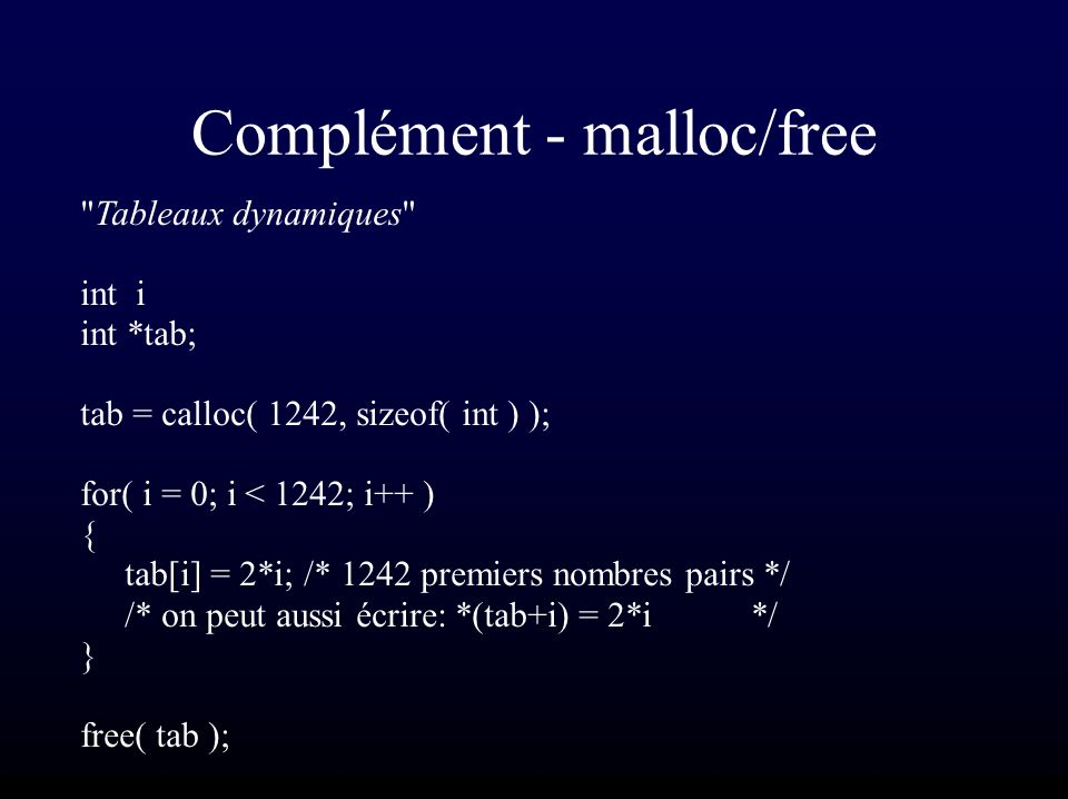 Complément - malloc/free Tableaux dynamiques int i int *tab; tab = calloc( 1242, sizeof( int ) ); for( i = 0; i < 1242; i++ ) { tab[i] = 2*i; /* 1242 premiers nombres pairs */ /* on peut aussi écrire: *(tab+i) = 2*i */ } free( tab );
