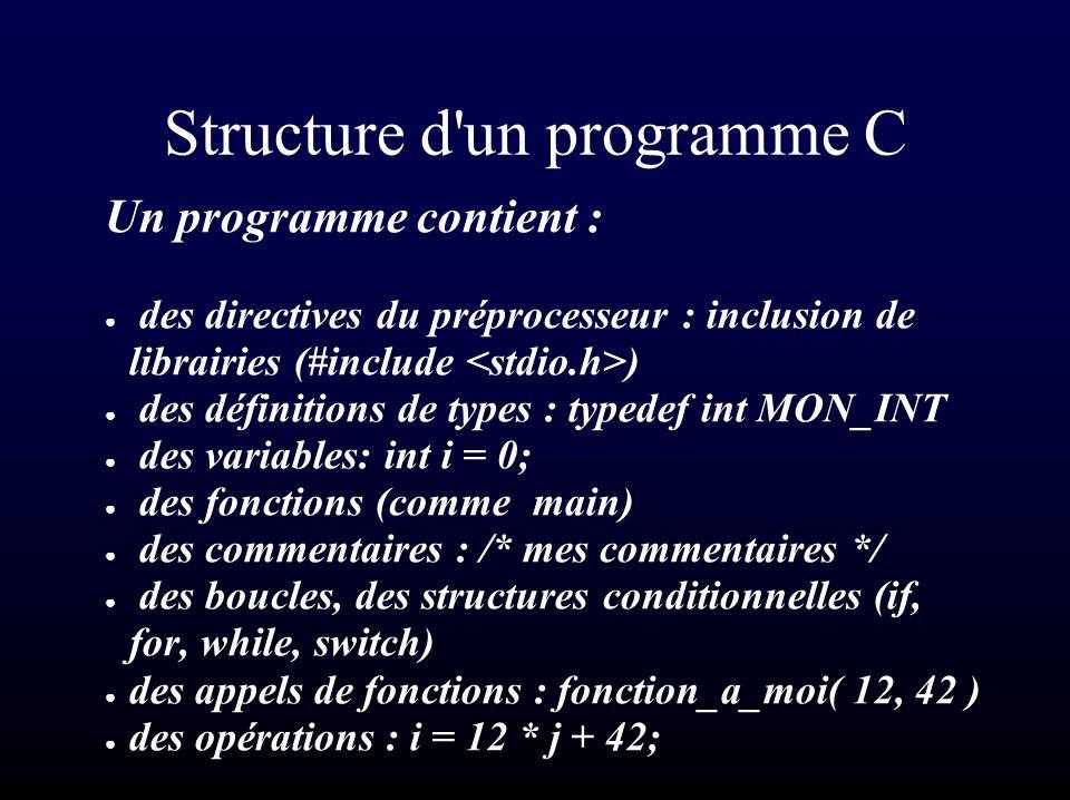 Structure d un programme C Un programme contient : des directives du préprocesseur : inclusion de librairies (#include ) des définitions de types : typedef int MON_INT des variables: int i = 0; des fonctions (comme main) des commentaires : /* mes commentaires */ des boucles, des structures conditionnelles (if, for, while, switch) des appels de fonctions : fonction_a_moi( 12, 42 ) des opérations : i = 12 * j + 42;