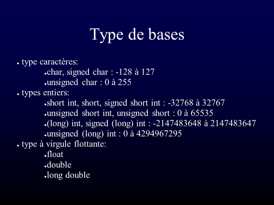 Type de bases type caractères: char, signed char : -128 à 127 unsigned char : 0 à 255 types entiers: short int, short, signed short int : -32768 à 32767 unsigned short int, unsigned short : 0 à 65535 (long) int, signed (long) int : -2147483648 à 2147483647 unsigned (long) int : 0 à 4294967295 type à virgule flottante: float double long double