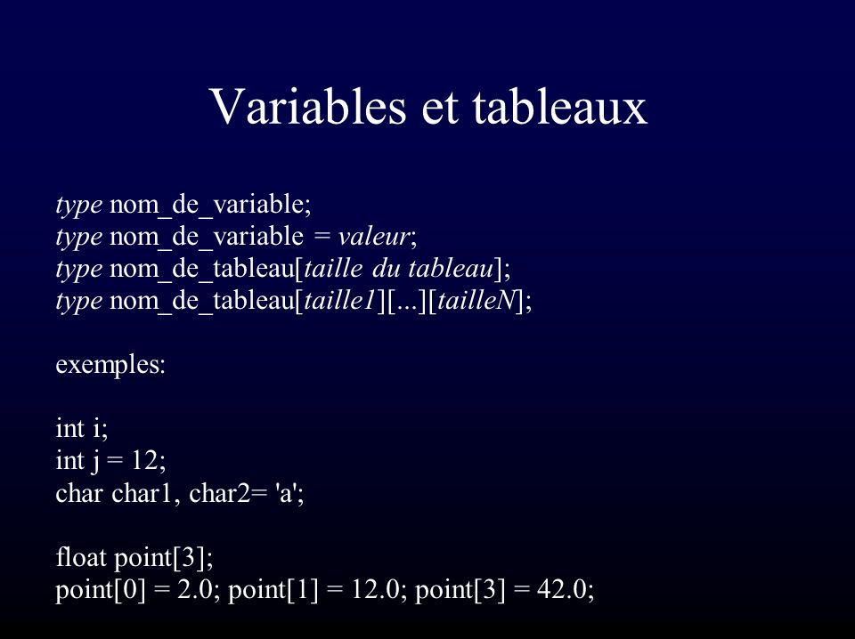 Variables et tableaux type nom_de_variable; type nom_de_variable = valeur; type nom_de_tableau[taille du tableau]; type nom_de_tableau[taille1][...][tailleN]; exemples: int i; int j = 12; char char1, char2= a ; float point[3]; point[0] = 2.0; point[1] = 12.0; point[3] = 42.0;