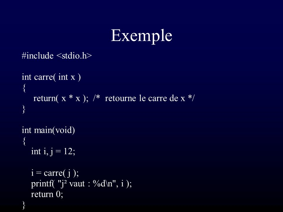 Exemple #include int carre( int x ) { return( x * x ); /* retourne le carre de x */ } int main(void) { int i, j = 12; i = carre( j ); printf(