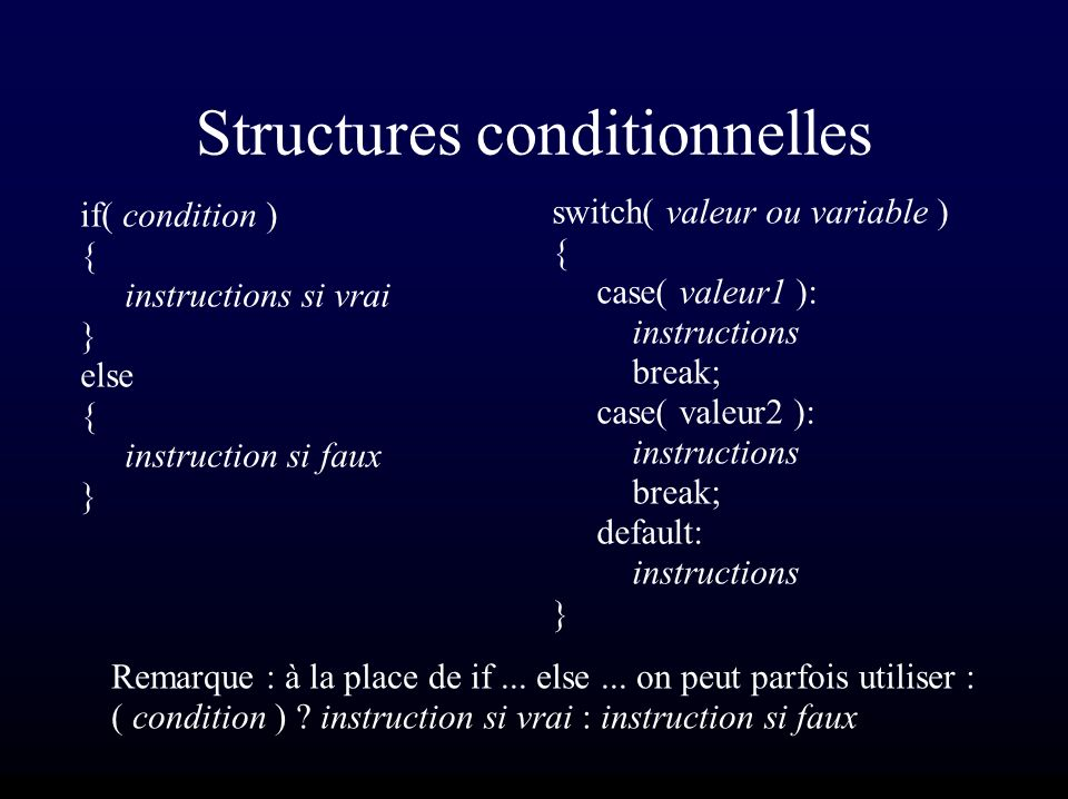 Structures conditionnelles if( condition ) { instructions si vrai } else { instruction si faux } switch( valeur ou variable ) { case( valeur1 ): instructions break; case( valeur2 ): instructions break; default: instructions } Remarque : à la place de if...