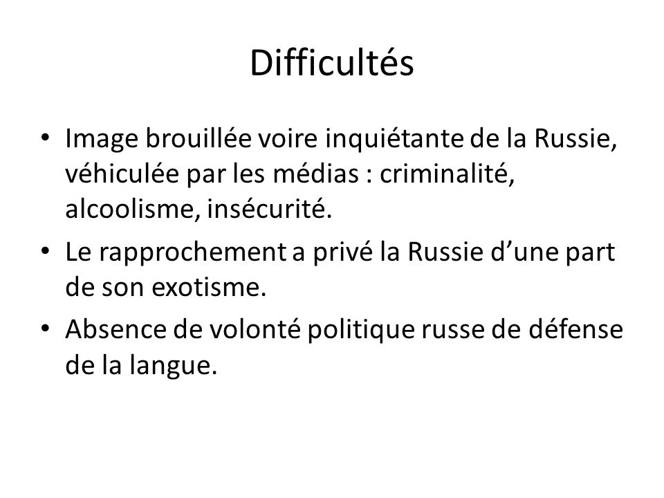 Difficultés Image brouillée voire inquiétante de la Russie, véhiculée par les médias : criminalité, alcoolisme, insécurité. Le rapprochement a privé l
