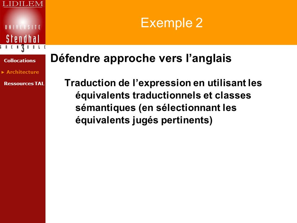 Exemple 2 Défendre approche vers langlais Traduction de lexpression en utilisant les équivalents traductionnels et classes sémantiques (en sélectionnant les équivalents jugés pertinents) Collocations Architecture Ressources TAL