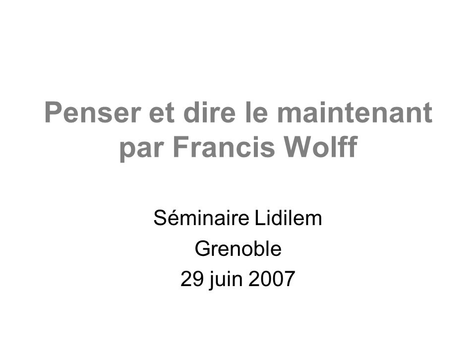 Penser et dire le maintenant par Francis Wolff Séminaire Lidilem Grenoble 29 juin 2007