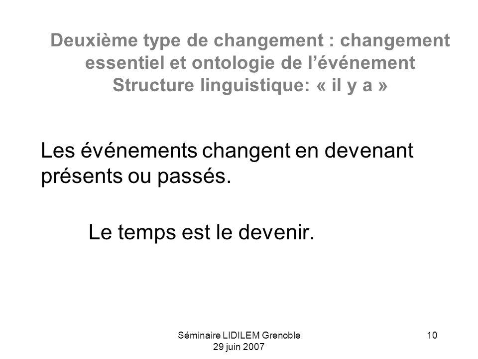 Séminaire LIDILEM Grenoble 29 juin 2007 10 Deuxième type de changement : changement essentiel et ontologie de lévénement Structure linguistique: « il y a » Les événements changent en devenant présents ou passés.