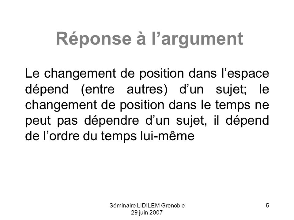 Séminaire LIDILEM Grenoble 29 juin 2007 5 Réponse à largument Le changement de position dans lespace dépend (entre autres) dun sujet; le changement de position dans le temps ne peut pas dépendre dun sujet, il dépend de lordre du temps lui-même