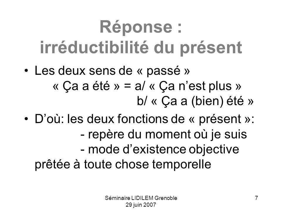 Séminaire LIDILEM Grenoble 29 juin 2007 7 Réponse : irréductibilité du présent Les deux sens de « passé » « Ça a été » = a/ « Ça nest plus » b/ « Ça a (bien) été » Doù: les deux fonctions de « présent »: - repère du moment où je suis - mode dexistence objective prêtée à toute chose temporelle