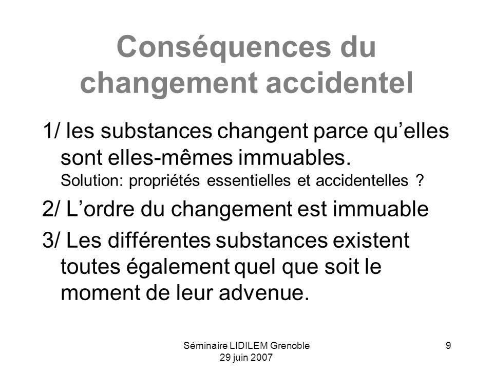 Séminaire LIDILEM Grenoble 29 juin 2007 9 Conséquences du changement accidentel 1/ les substances changent parce quelles sont elles-mêmes immuables. S