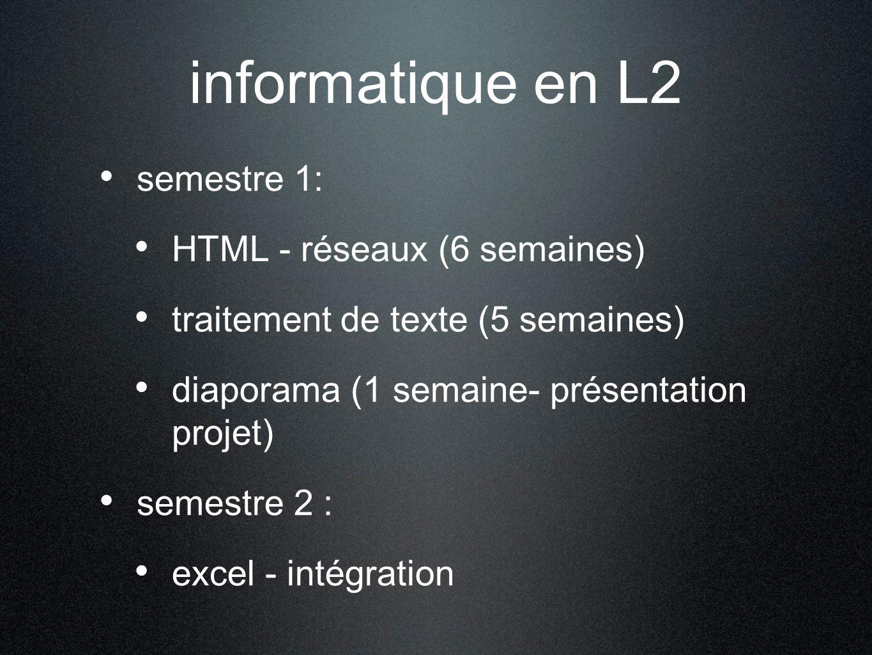informatique en L2 semestre 1: HTML - réseaux (6 semaines) traitement de texte (5 semaines) diaporama (1 semaine- présentation projet) semestre 2 : excel - intégration