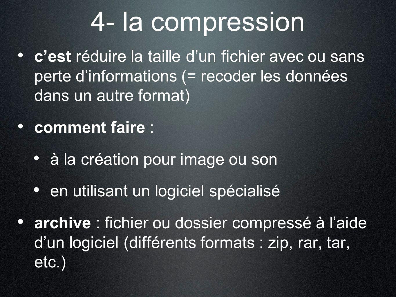 4- la compression cest réduire la taille dun fichier avec ou sans perte dinformations (= recoder les données dans un autre format) comment faire : à la création pour image ou son en utilisant un logiciel spécialisé archive : fichier ou dossier compressé à laide dun logiciel (différents formats : zip, rar, tar, etc.)