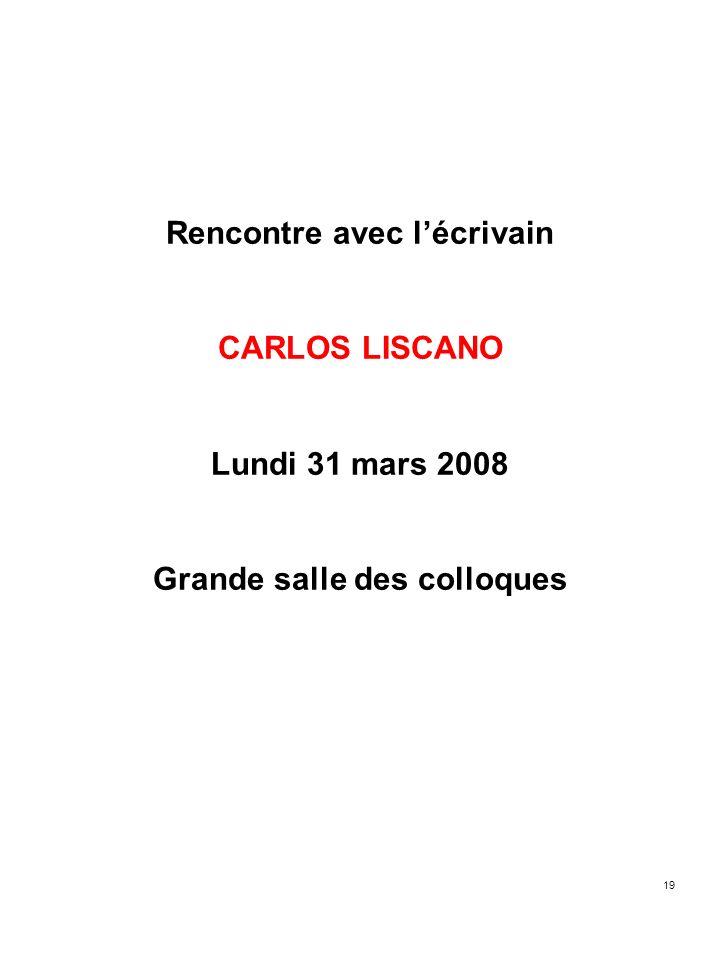 19 Rencontre avec lécrivain CARLOS LISCANO Lundi 31 mars 2008 Grande salle des colloques