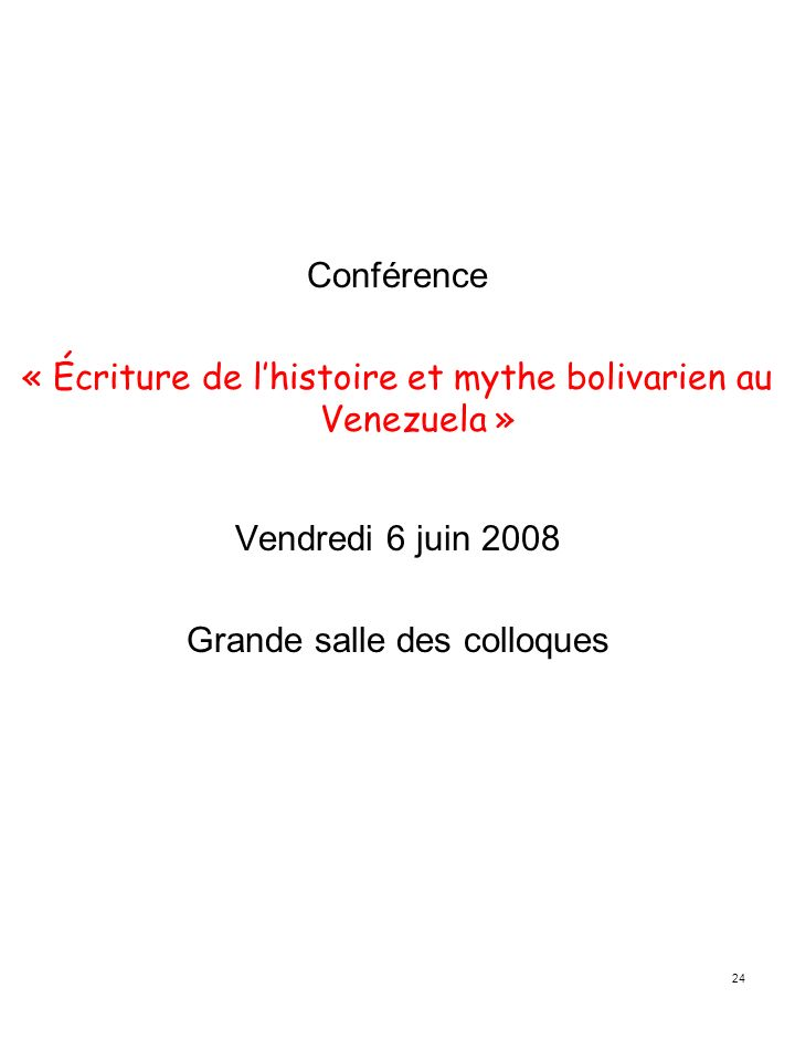 24 Conférence « Écriture de lhistoire et mythe bolivarien au Venezuela » Vendredi 6 juin 2008 Grande salle des colloques