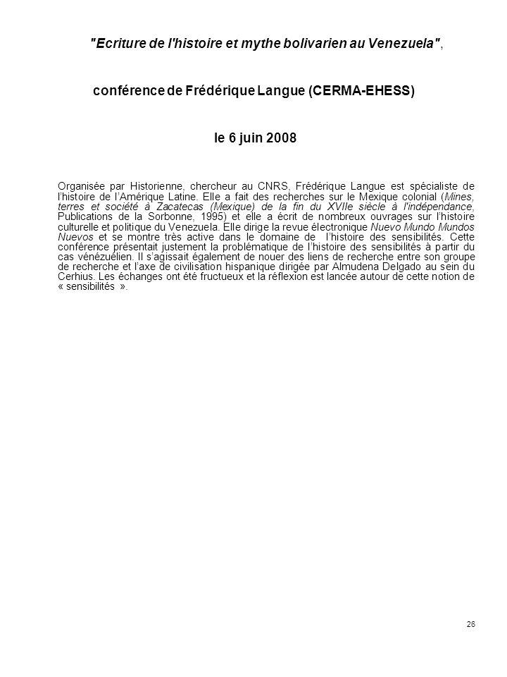 26 Ecriture de l histoire et mythe bolivarien au Venezuela , conférence de Frédérique Langue (CERMA-EHESS) le 6 juin 2008 Organisée par Historienne, chercheur au CNRS, Frédérique Langue est spécialiste de lhistoire de lAmérique Latine.