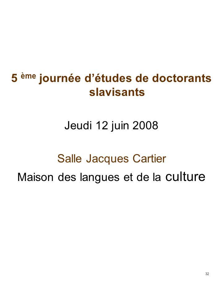 32 5 ème journée détudes de doctorants slavisants Jeudi 12 juin 2008 Salle Jacques Cartier Maison des langues et de la culture