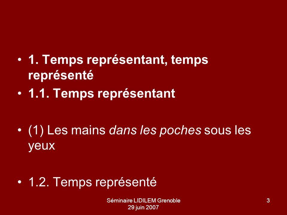 Séminaire LIDILEM Grenoble 29 juin 2007 3 1. Temps représentant, temps représenté 1.1. Temps représentant (1) Les mains dans les poches sous les yeux