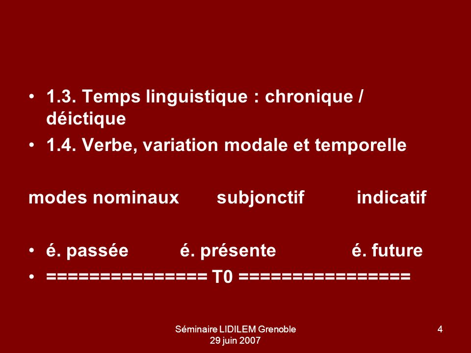 Séminaire LIDILEM Grenoble 29 juin 2007 4 1.3. Temps linguistique : chronique / déictique 1.4. Verbe, variation modale et temporelle modes nominauxsub