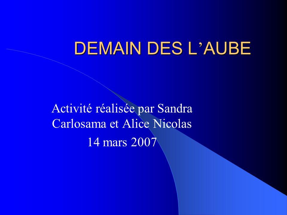 DEMAIN DES L AUBE Activité réalisée par Sandra Carlosama et Alice Nicolas 14 mars 2007