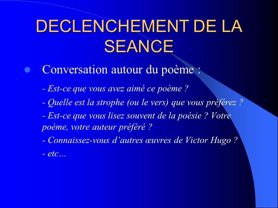 DECLENCHEMENT DE LA SEANCE Conversation autour du poème : - Est-ce que vous avez aimé ce poème ? - Quelle est la strophe (ou le vers) que vous préfére