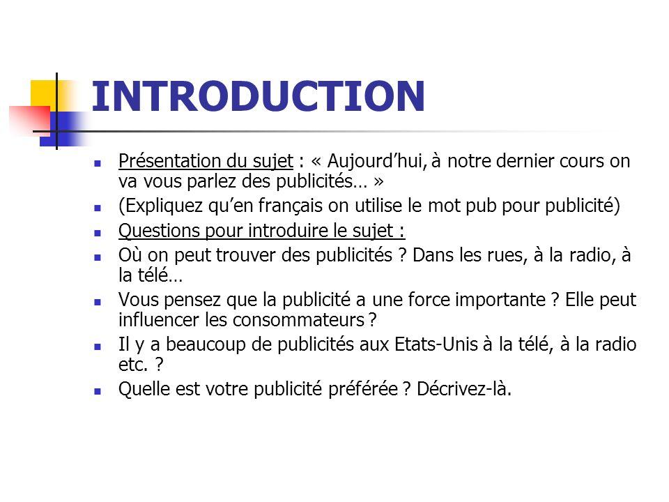 INTRODUCTION Présentation du sujet : « Aujourdhui, à notre dernier cours on va vous parlez des publicités… » (Expliquez quen français on utilise le mot pub pour publicité) Questions pour introduire le sujet : Où on peut trouver des publicités .