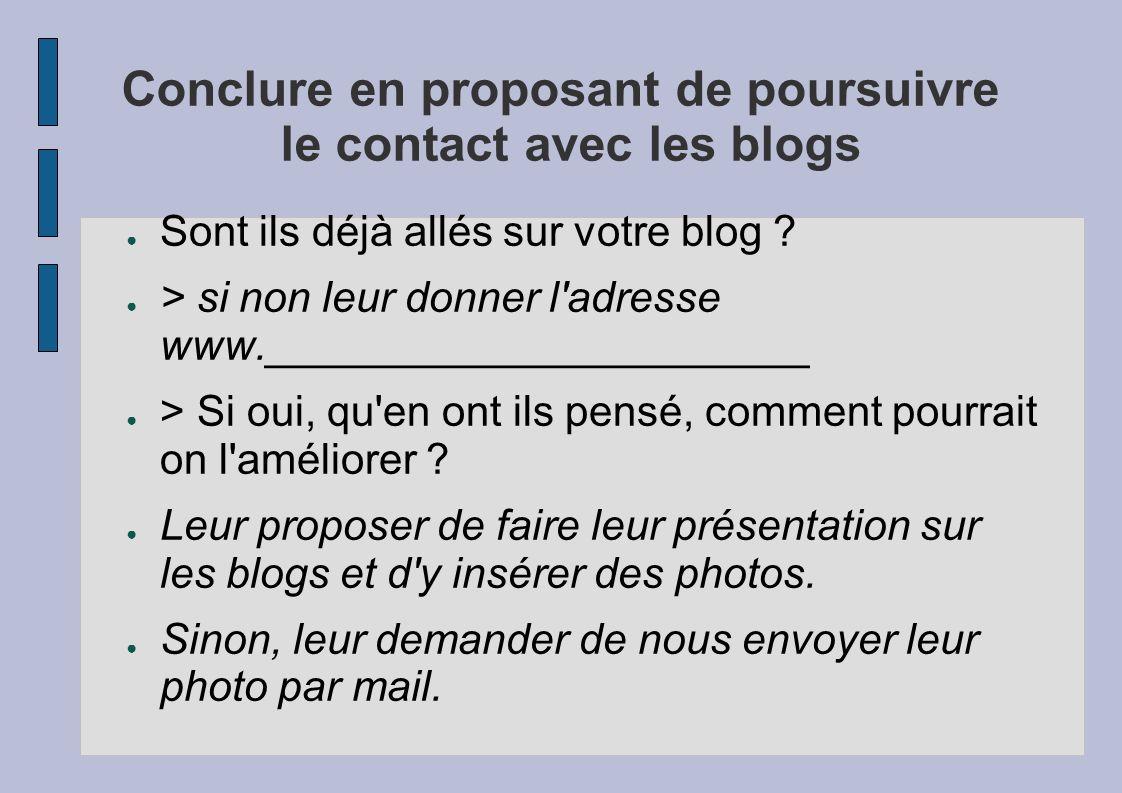 Conclure en proposant de poursuivre le contact avec les blogs Sont ils déjà allés sur votre blog ? > si non leur donner l'adresse www.________________