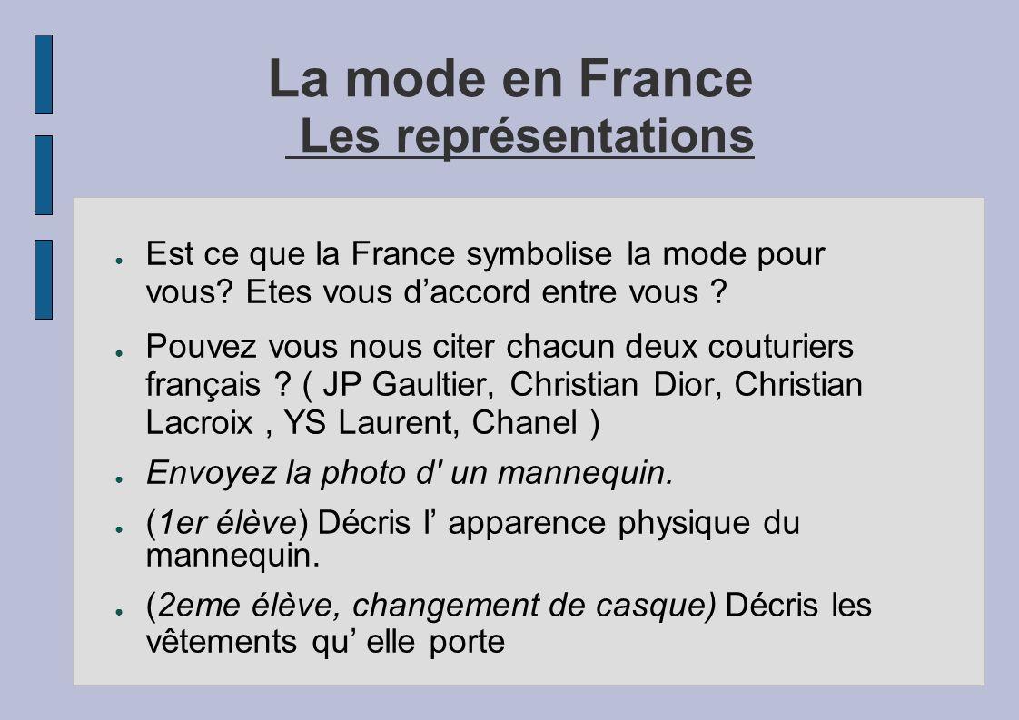 La mode en France Les représentations Est ce que la France symbolise la mode pour vous? Etes vous daccord entre vous ? Pouvez vous nous citer chacun d