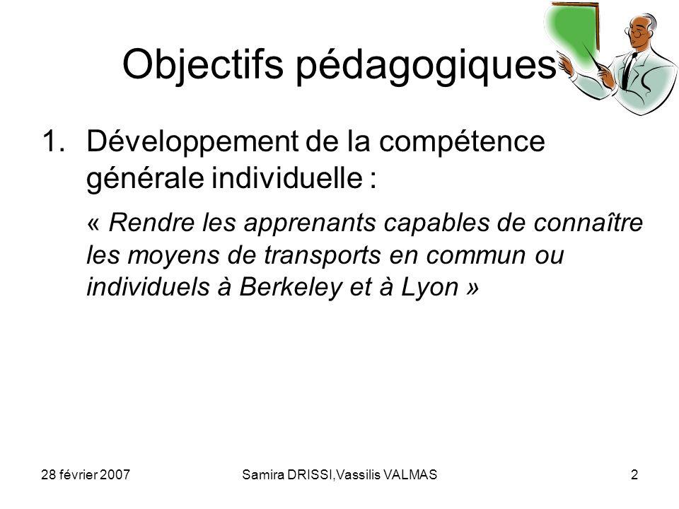 28 février 2007Samira DRISSI,Vassilis VALMAS3 Objectifs pédagogiques 2.Développement de la compétence linguistique à travers des activités: de production orale : Rendre les apprenants capables de donner des informations sur les moyens de transport quils utilisent à Berkeley (1 ère partie) dinteraction : Rendre les apprenants capables dexprimer leur choix par rapport aux moyens de transport (à Berkeley et à Lyon) (2 ème partie) Rendre les apprenants capables dexprimer leur opinion par rapport aux initiatives écologiques sur des moyens de transport aux Etats-Unis (3 ème partie)