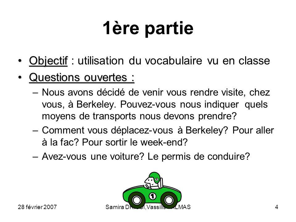 28 février 2007Samira DRISSI,Vassilis VALMAS4 1ère partie ObjectifObjectif : utilisation du vocabulaire vu en classe Questions ouvertes :Questions ouv