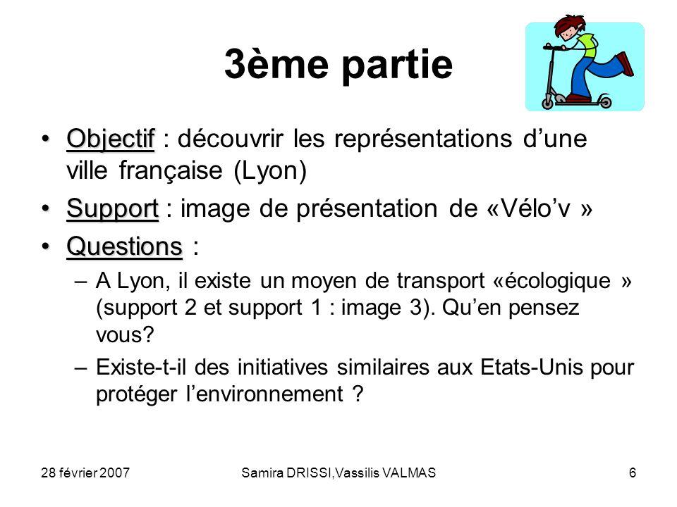 28 février 2007Samira DRISSI,Vassilis VALMAS6 3ème partie ObjectifObjectif : découvrir les représentations dune ville française (Lyon) SupportSupport