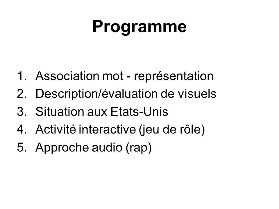 Programme 1.Association mot - représentation 2.Description/évaluation de visuels 3.Situation aux Etats-Unis 4.Activité interactive (jeu de rôle) 5.Approche audio (rap)