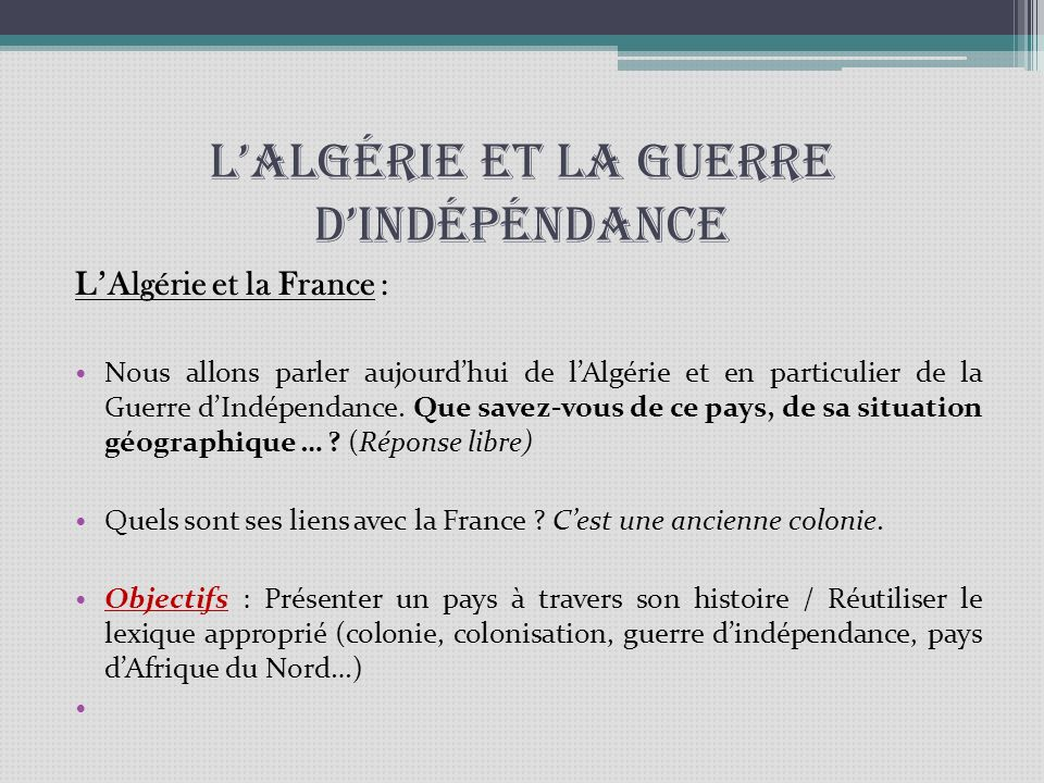 LAlgérie et la guerre dindépéndance LAlgérie et la France : Nous allons parler aujourdhui de lAlgérie et en particulier de la Guerre dIndépendance. Qu